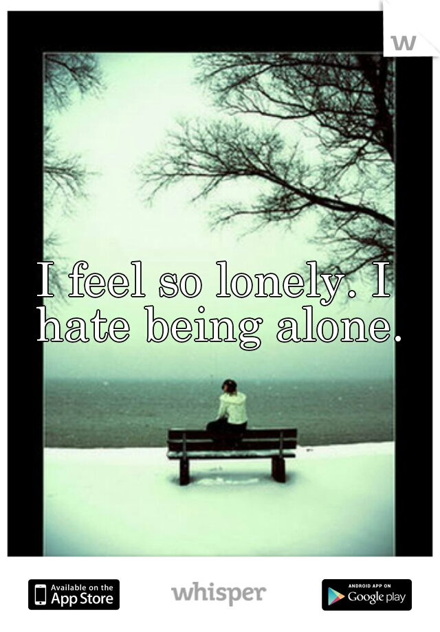 I feel so lonely. I hate being alone.
