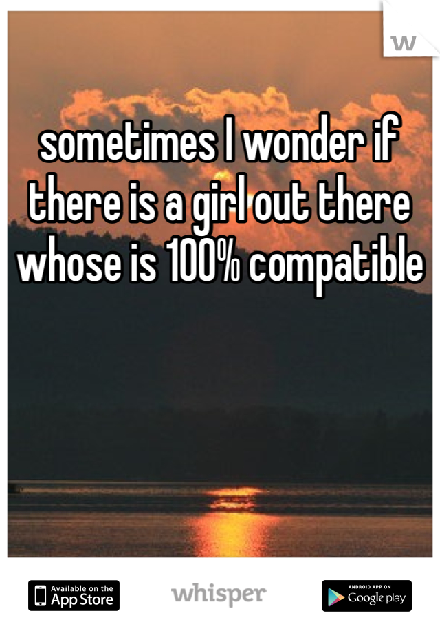 sometimes I wonder if there is a girl out there whose is 100% compatible