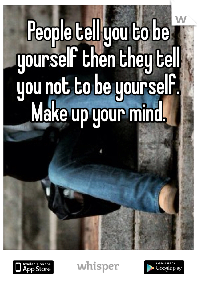 People tell you to be yourself then they tell you not to be yourself. Make up your mind.