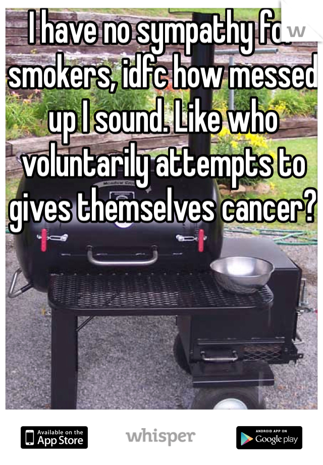 I have no sympathy for smokers, idfc how messed up I sound. Like who voluntarily attempts to gives themselves cancer?