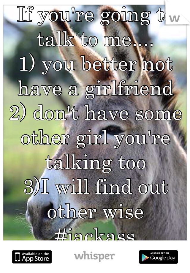 If you're going to talk to me.... 1) you better not have a girlfriend  2) don't have some other girl you're talking too  3)I will find out other wise #jackass
