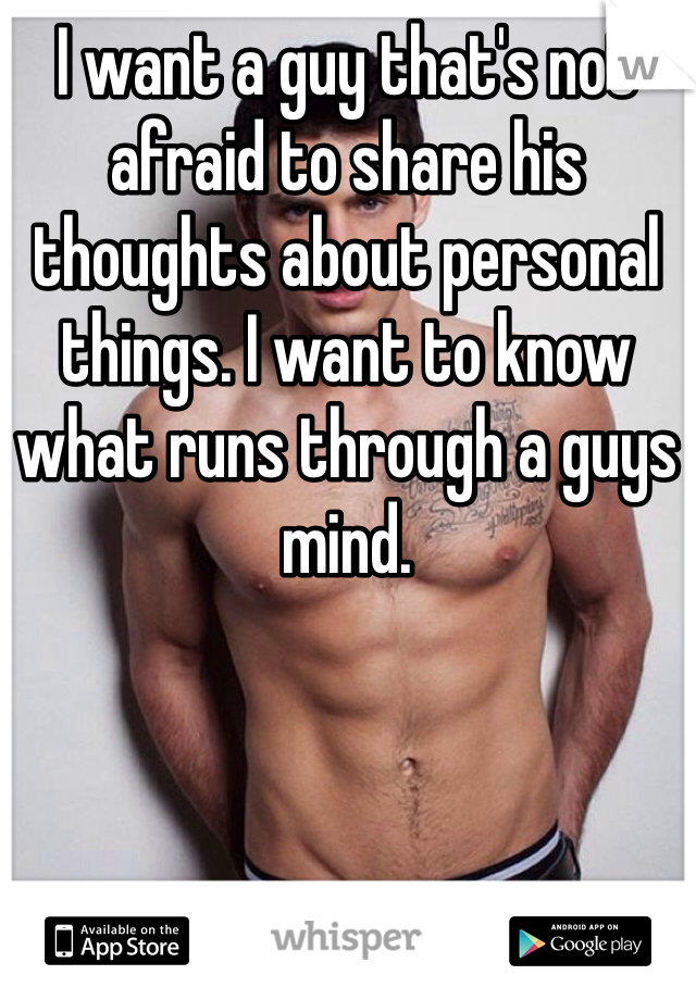 I want a guy that's not afraid to share his thoughts about personal things. I want to know what runs through a guys mind.