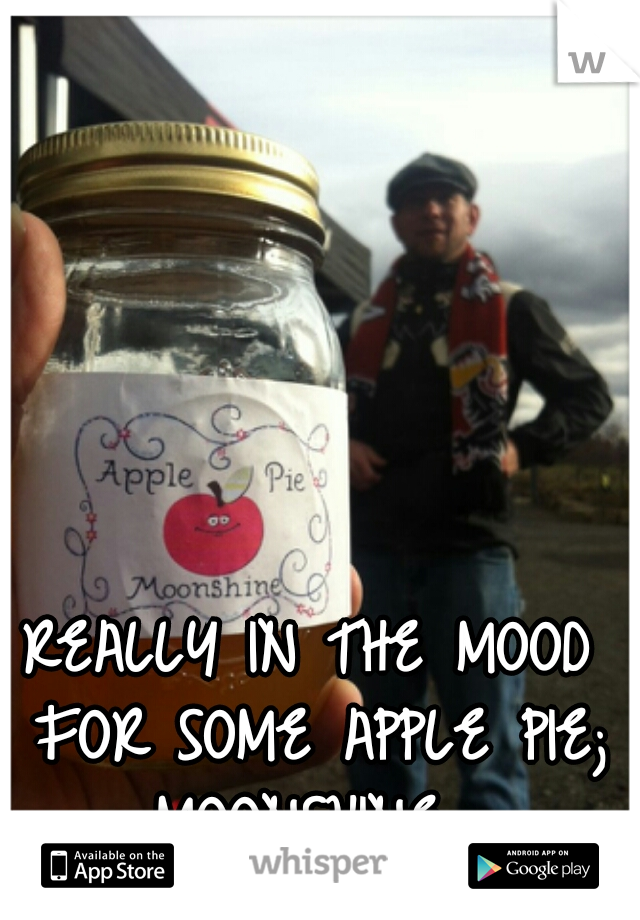 REALLY IN THE MOOD FOR SOME APPLE PIE; MOONSHINE.