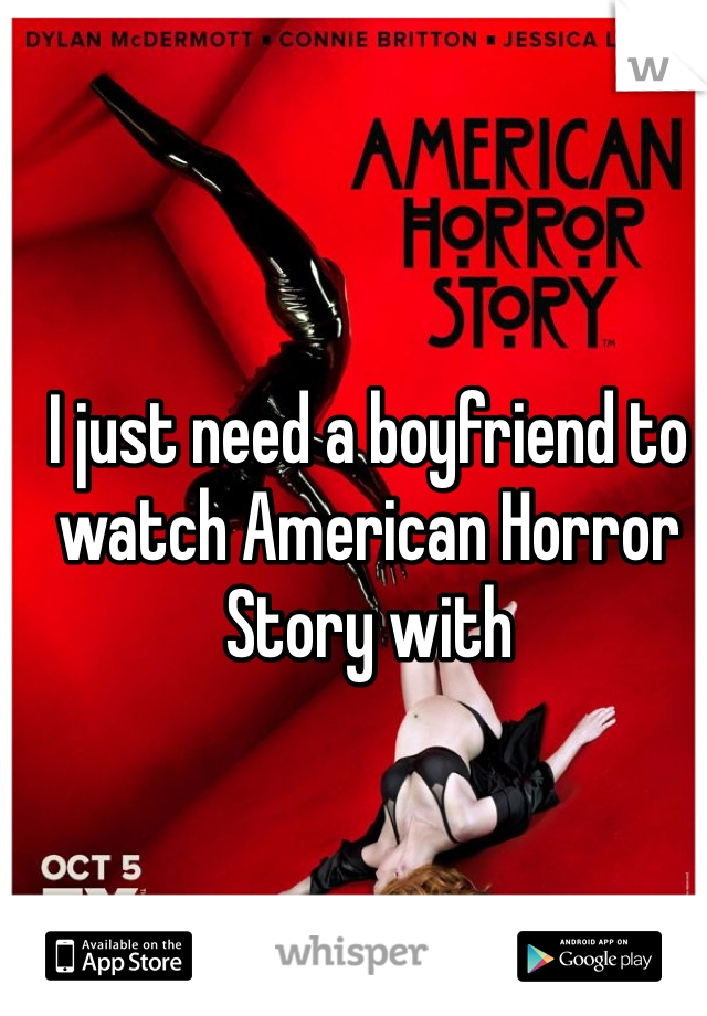 I just need a boyfriend to watch American Horror Story with