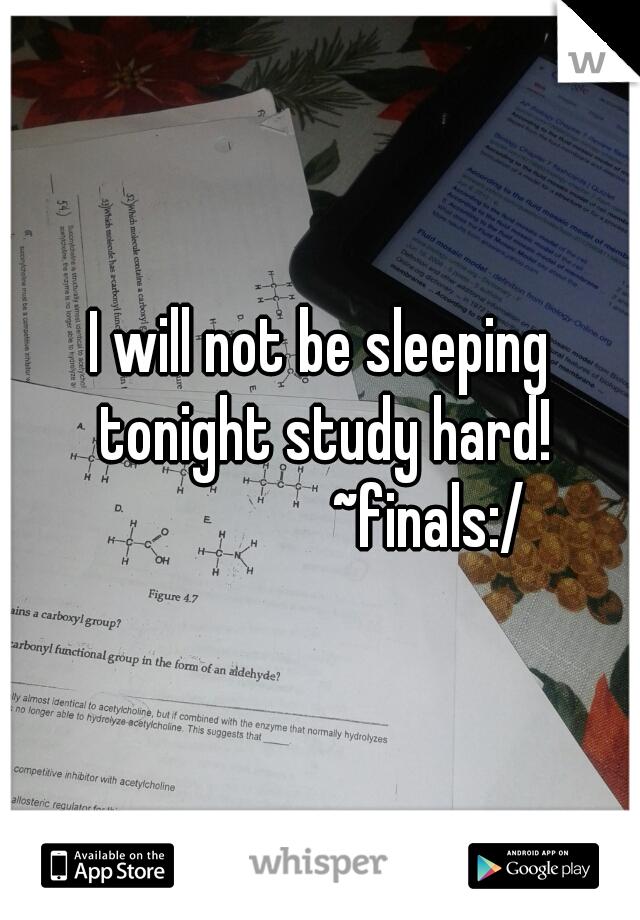 I will not be sleeping tonight study hard!                  ~finals:/
