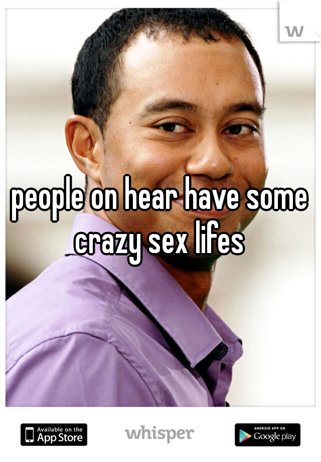 people on hear have some crazy sex lifes