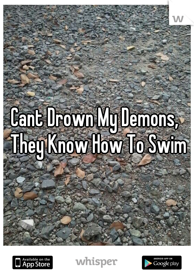 Cant Drown My Demons,  They Know How To Swim