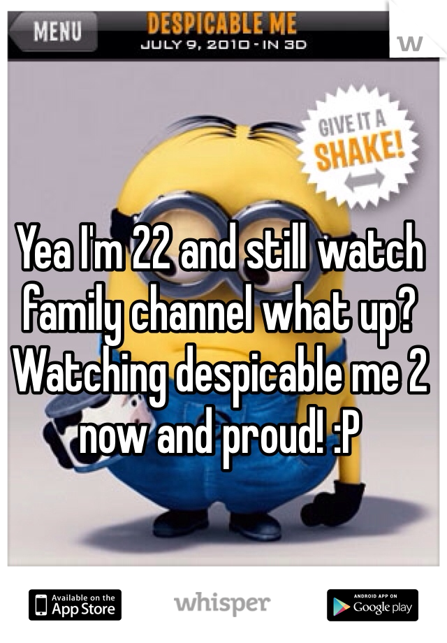 Yea I'm 22 and still watch family channel what up? Watching despicable me 2 now and proud! :P