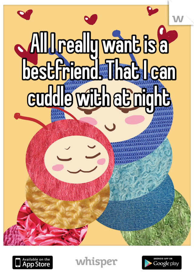 All I really want is a bestfriend. That I can cuddle with at night