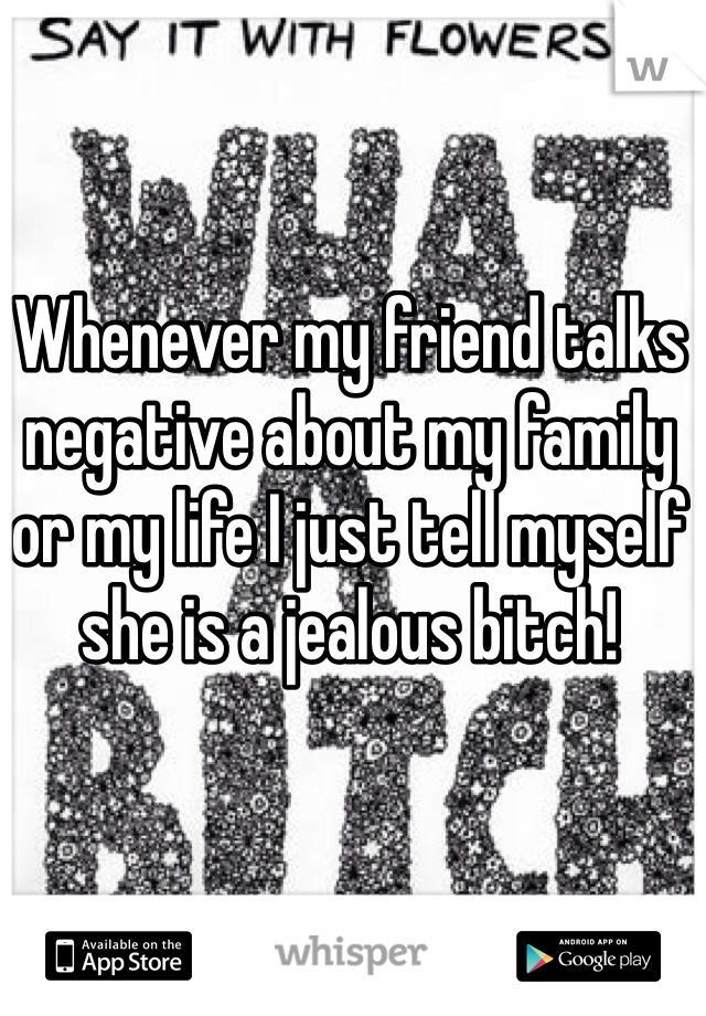 Whenever my friend talks negative about my family or my life I just tell myself she is a jealous bitch!
