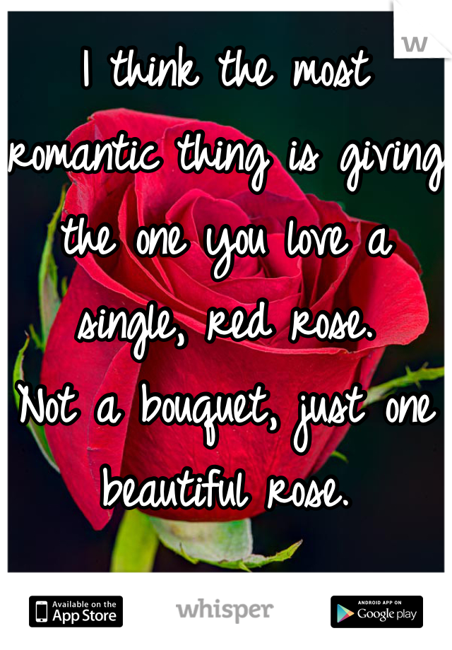 I think the most romantic thing is giving the one you love a single, red rose. Not a bouquet, just one beautiful rose.