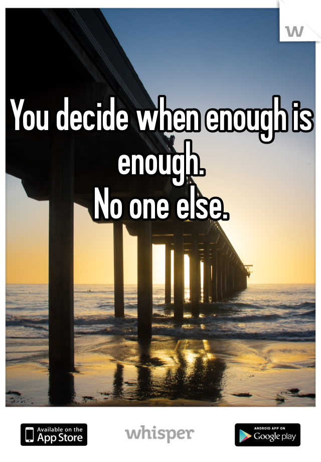 You decide when enough is enough.  No one else.