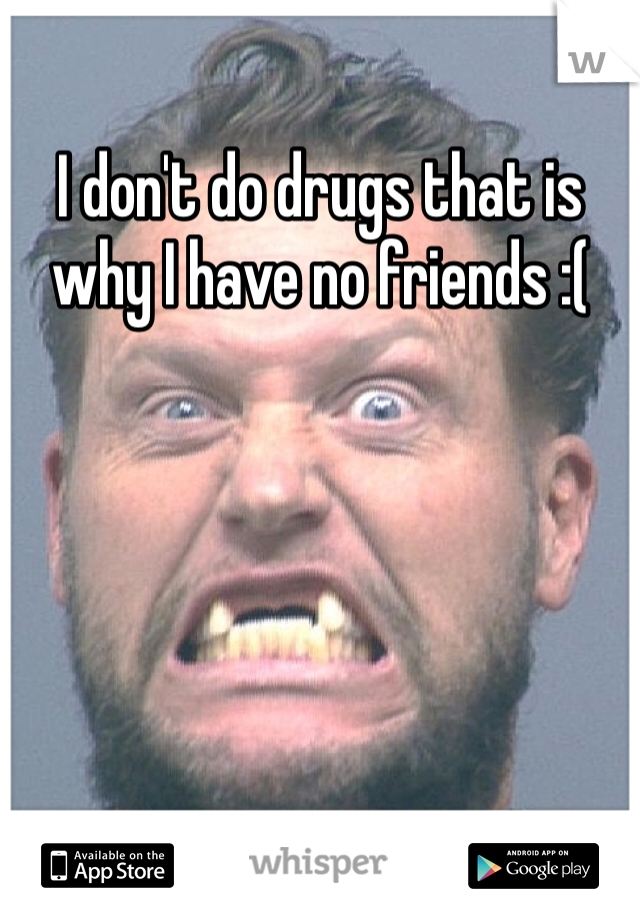 I don't do drugs that is why I have no friends :(