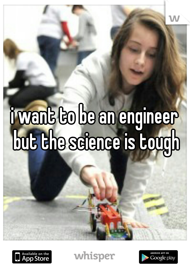 i want to be an engineer but the science is tough