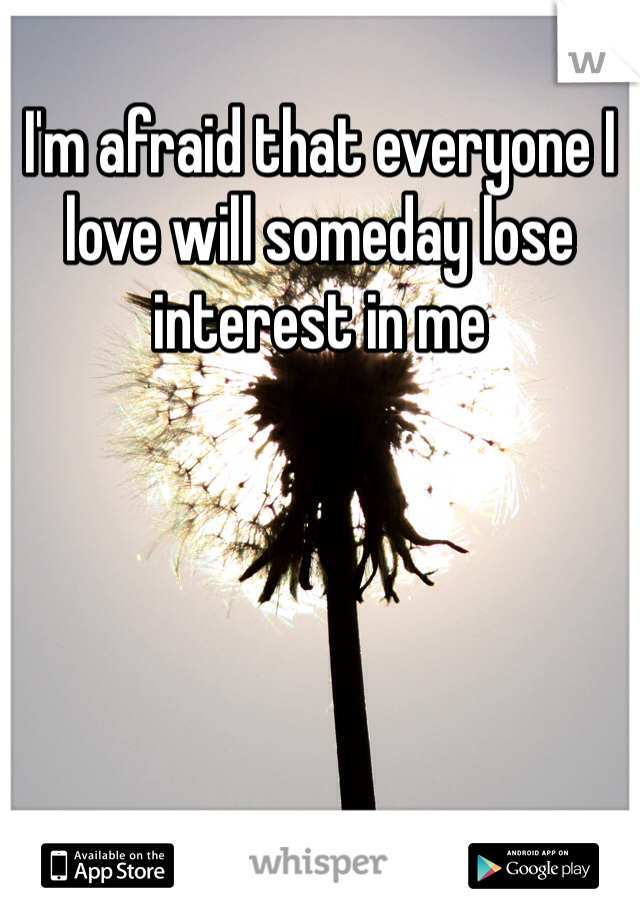 I'm afraid that everyone I love will someday lose interest in me