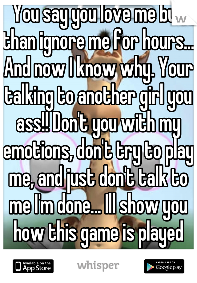 You say you love me but than ignore me for hours... And now I know why. Your talking to another girl you ass!! Don't you with my emotions, don't try to play me, and just don't talk to me I'm done... Ill show you how this game is played