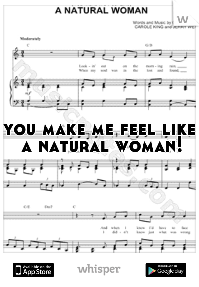 you make me feel like a natural woman!