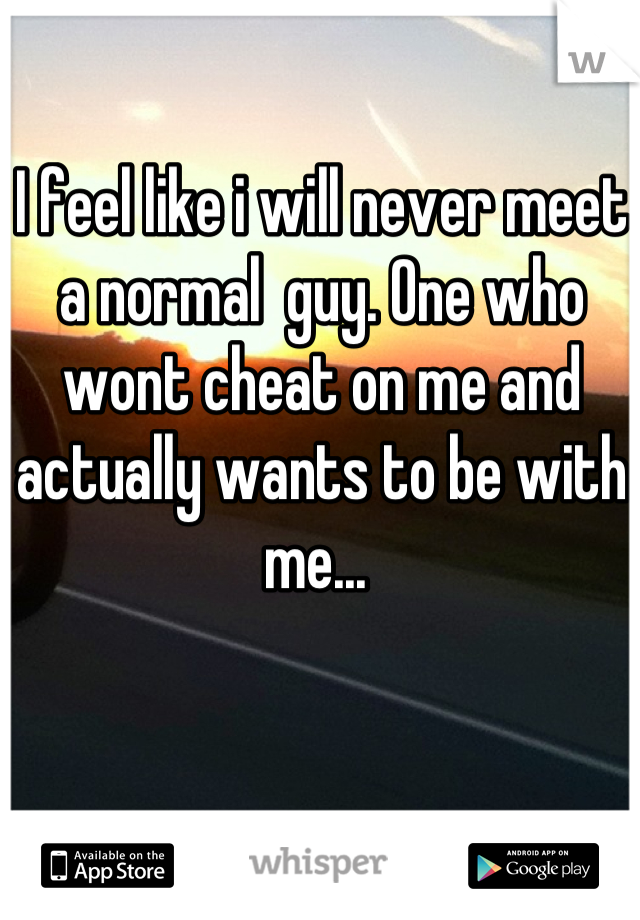 I feel like i will never meet a normal  guy. One who wont cheat on me and actually wants to be with me...
