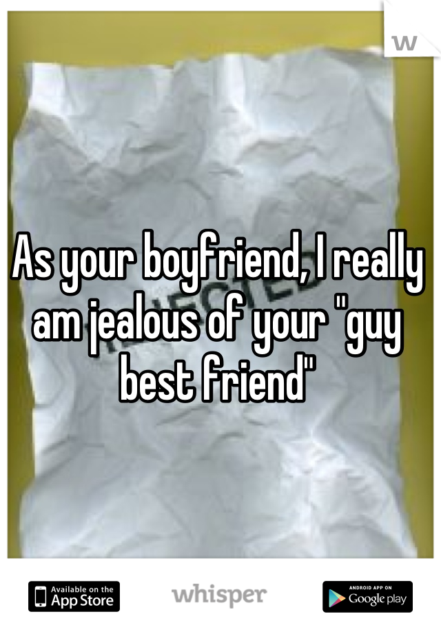 "As your boyfriend, I really am jealous of your ""guy best friend"""