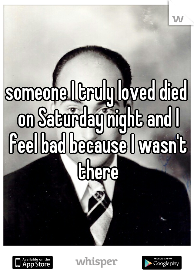 someone I truly loved died on Saturday night and I feel bad because I wasn't there