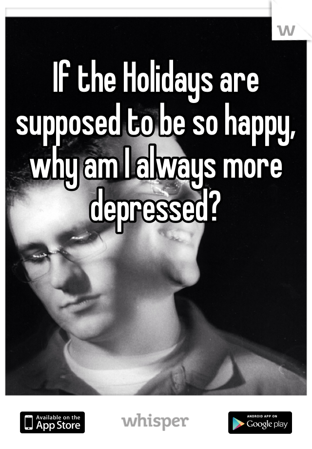 If the Holidays are supposed to be so happy, why am I always more depressed?