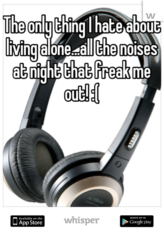 The only thing I hate about living alone...all the noises at night that freak me out! :(