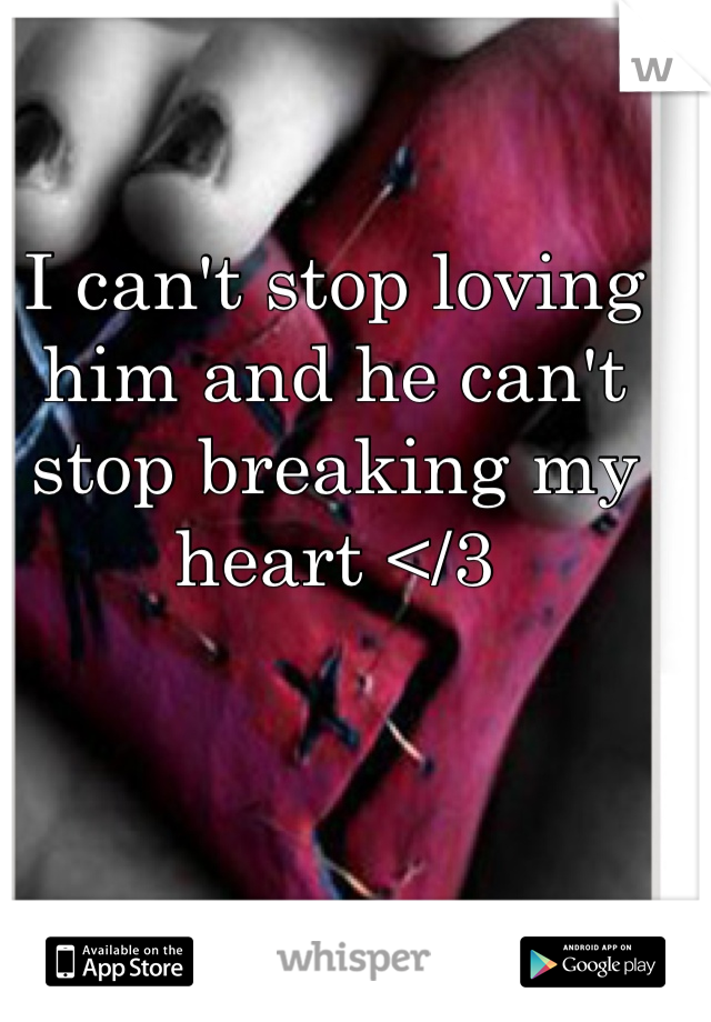 I can't stop loving him and he can't stop breaking my heart </3