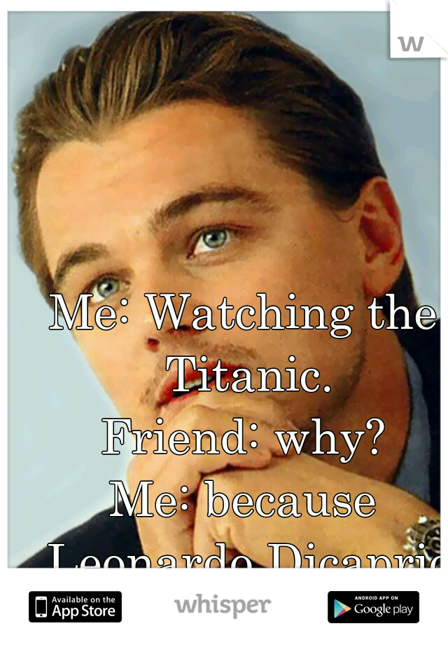 Me: Watching the Titanic. Friend: why? Me: because Leonardo Dicaprio that's why!