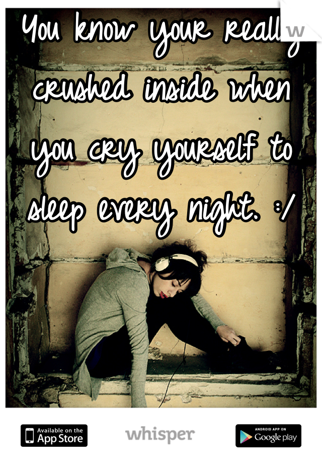 You know your really crushed inside when you cry yourself to sleep every night. :/