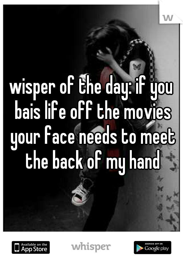 wisper of the day: if you bais life off the movies your face needs to meet the back of my hand