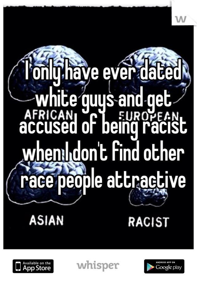 I only have ever dated white guys and get accused of being racist when I don't find other race people attractive