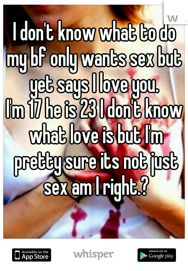 I don't know what to do my bf only wants sex but yet says I love you.  I'm 17 he is 23 I don't know what love is but I'm pretty sure its not just sex am I right.?