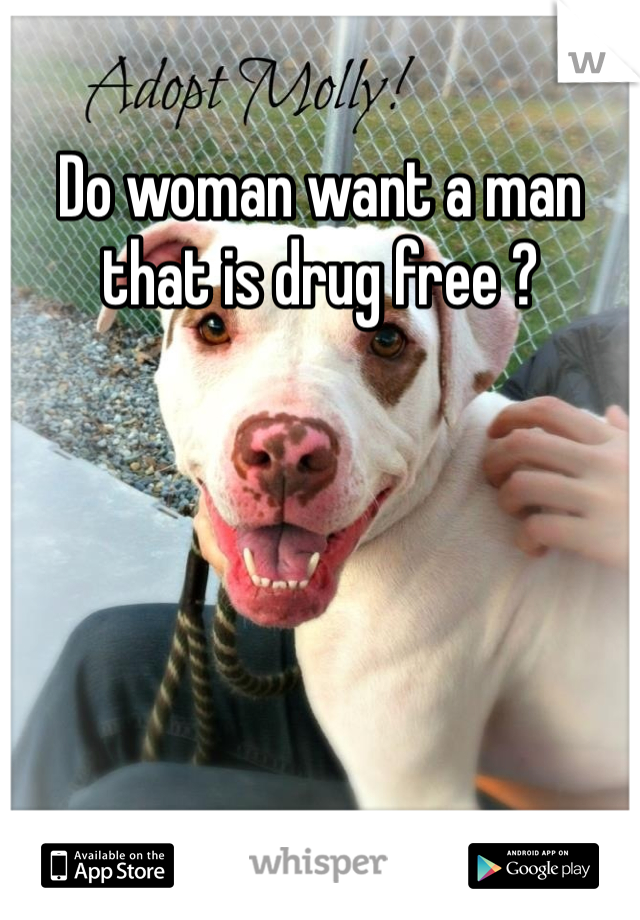 Do woman want a man that is drug free ?