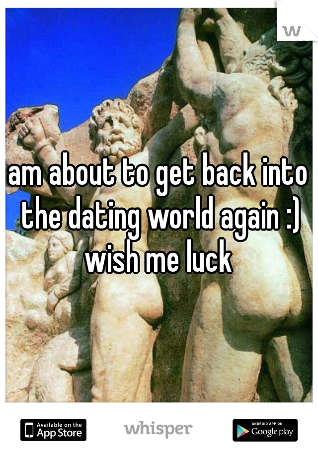am about to get back into the dating world again :) wish me luck