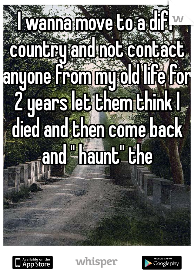 """I wanna move to a diff country and not contact anyone from my old life for 2 years let them think I died and then come back and """" haunt"""" the"""