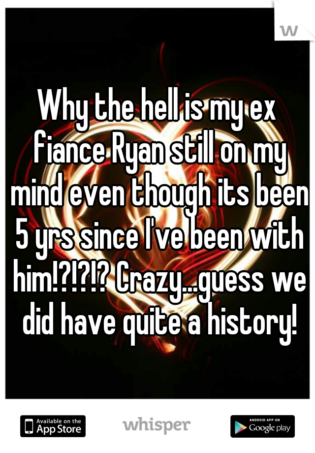 Why the hell is my ex fiance Ryan still on my mind even though its been 5 yrs since I've been with him!?!?!? Crazy...guess we did have quite a history!