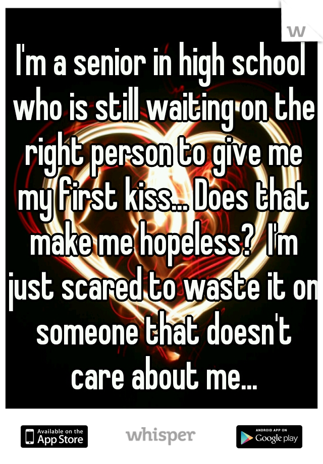 I'm a senior in high school who is still waiting on the right person to give me my first kiss... Does that make me hopeless?  I'm just scared to waste it on someone that doesn't care about me...