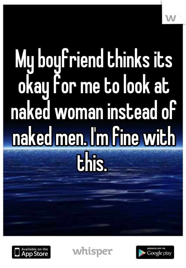 My boyfriend thinks its okay for me to look at naked woman instead of naked men. I'm fine with this.