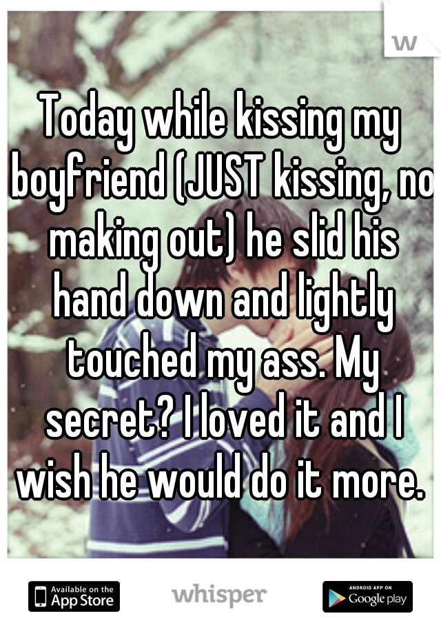 Today while kissing my boyfriend (JUST kissing, no making out) he slid his hand down and lightly touched my ass. My secret? I loved it and I wish he would do it more.