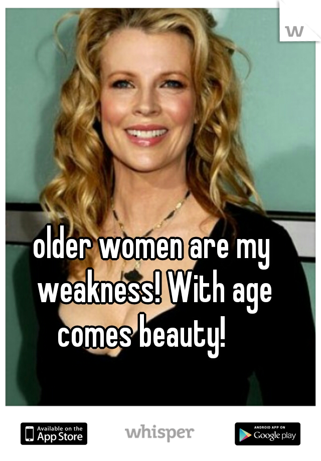 older women are my weakness! With age comes beauty!