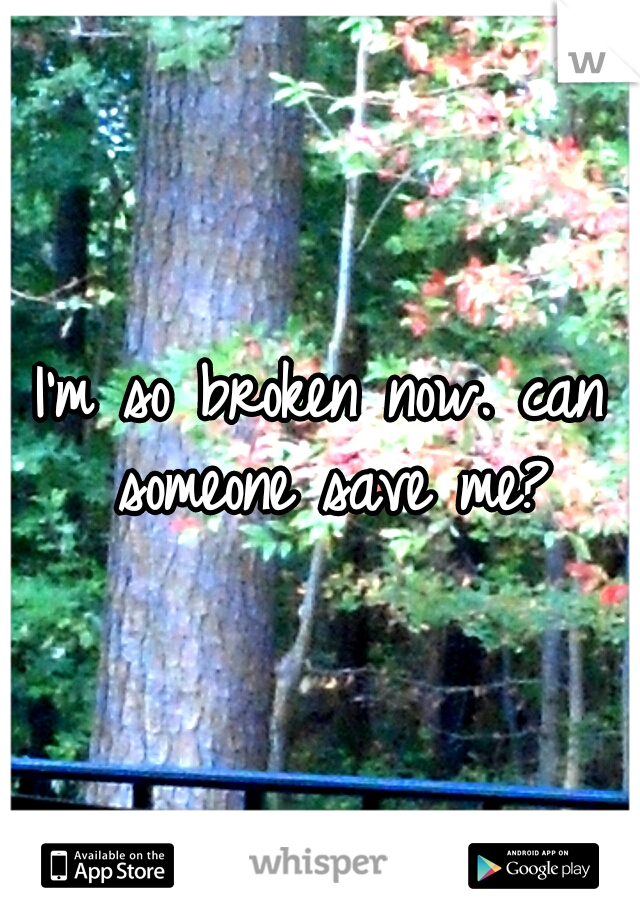 I'm so broken now. can someone save me?