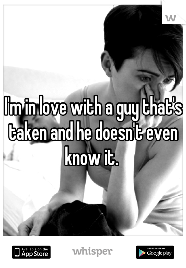 I'm in love with a guy that's taken and he doesn't even know it.