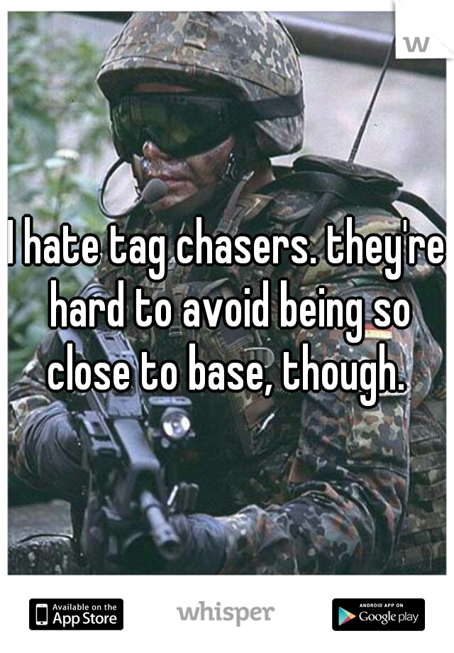 I hate tag chasers. they're hard to avoid being so close to base, though.