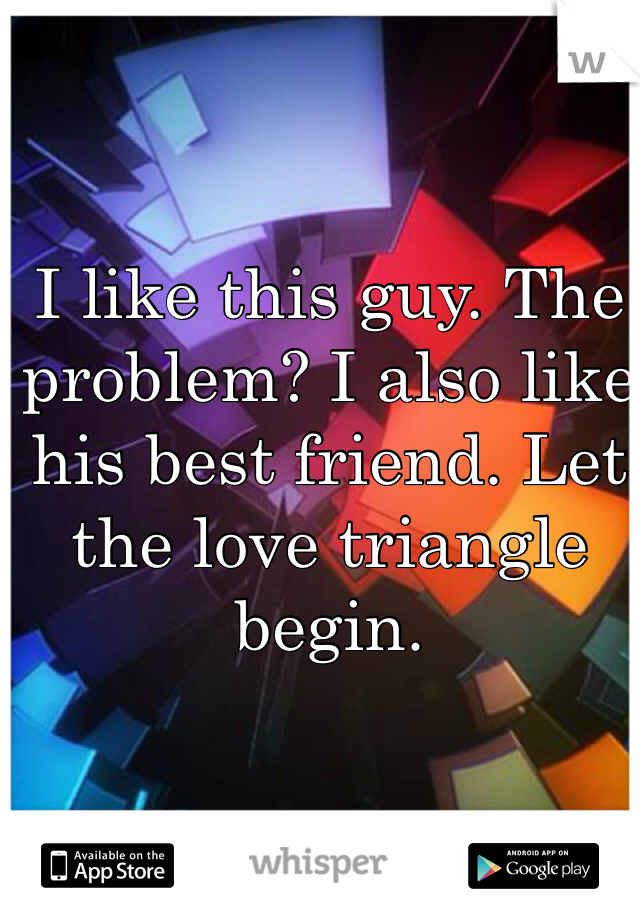 I like this guy. The problem? I also like his best friend. Let the love triangle begin.