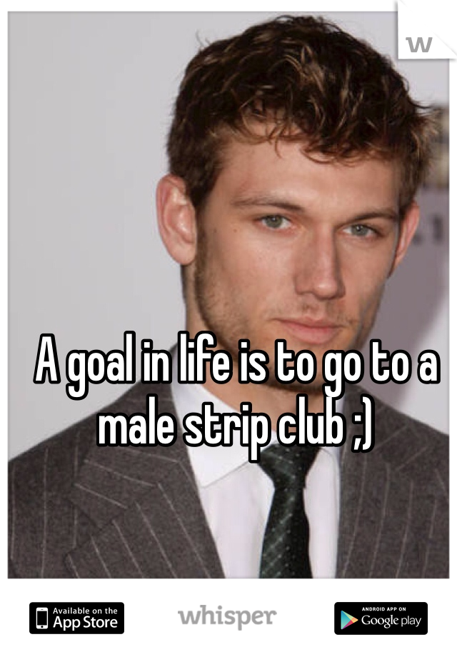 A goal in life is to go to a male strip club ;)