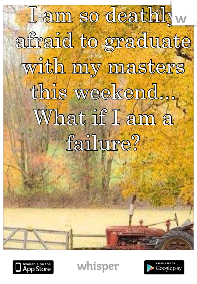 I am so deathly afraid to graduate with my masters this weekend... What if I am a failure?