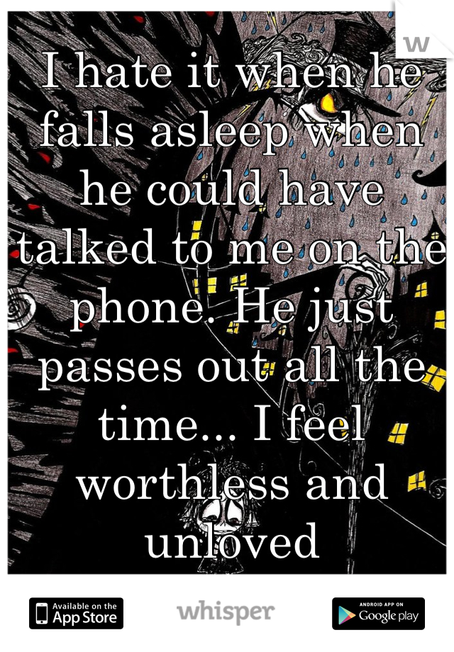 I hate it when he falls asleep when he could have talked to me on the phone. He just passes out all the time... I feel worthless and unloved
