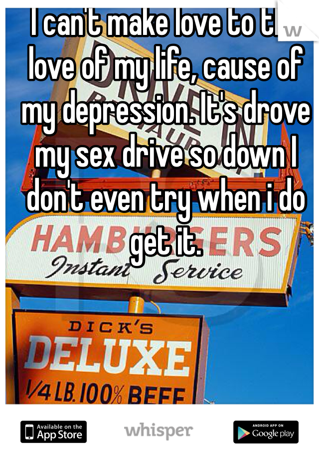 I can't make love to the love of my life, cause of my depression. It's drove my sex drive so down I don't even try when i do get it.