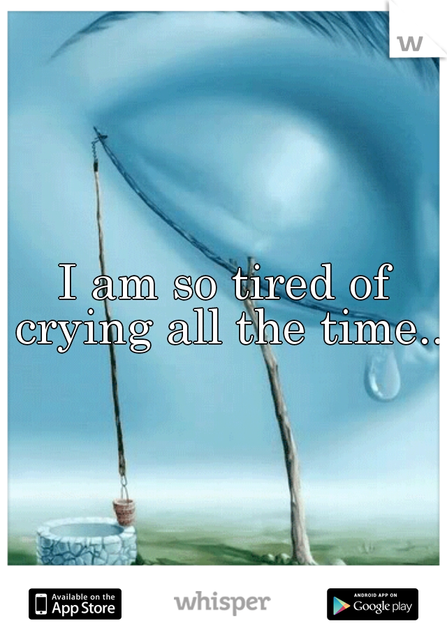 I am so tired of crying all the time...