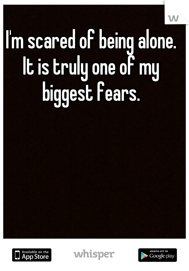 I'm scared of being alone. It is truly one of my biggest fears.